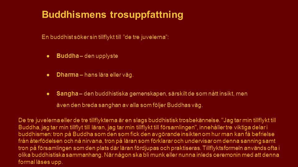 """Buddhismens trosuppfattning En buddhist söker sin tillflykt till """"de tre juvelerna"""": ●Buddha – den upplyste ●Dharma – hans lära eller väg. ●Sangha – d"""