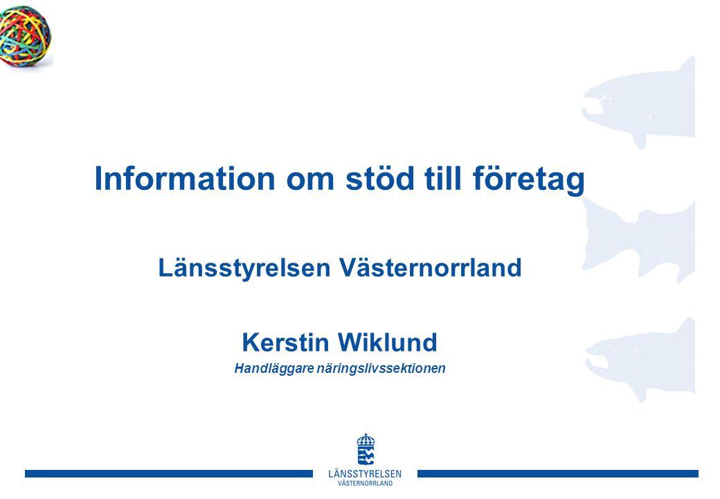 Information om stöd till företag Länsstyrelsen Västernorrland Kerstin Wiklund Handläggare näringslivssektionen