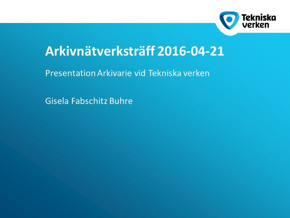 Presentation Arkivarie vid Tekniska verken Gisela Fabschitz Buhre Arkivnätverksträff 2016-04-21