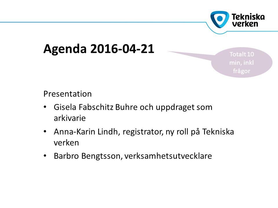 Agenda 2016-04-21 Presentation Gisela Fabschitz Buhre och uppdraget som arkivarie Anna-Karin Lindh, registrator, ny roll på Tekniska verken Barbro Bengtsson, verksamhetsutvecklare Totalt 10 min, inkl frågor