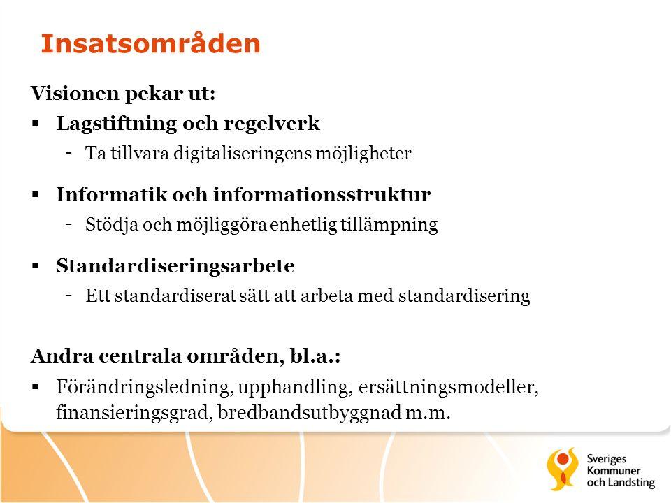 Insatsområden Visionen pekar ut:  Lagstiftning och regelverk - Ta tillvara digitaliseringens möjligheter  Informatik och informationsstruktur - Stödja och möjliggöra enhetlig tillämpning  Standardiseringsarbete - Ett standardiserat sätt att arbeta med standardisering Andra centrala områden, bl.a.:  Förändringsledning, upphandling, ersättningsmodeller, finansieringsgrad, bredbandsutbyggnad m.m.