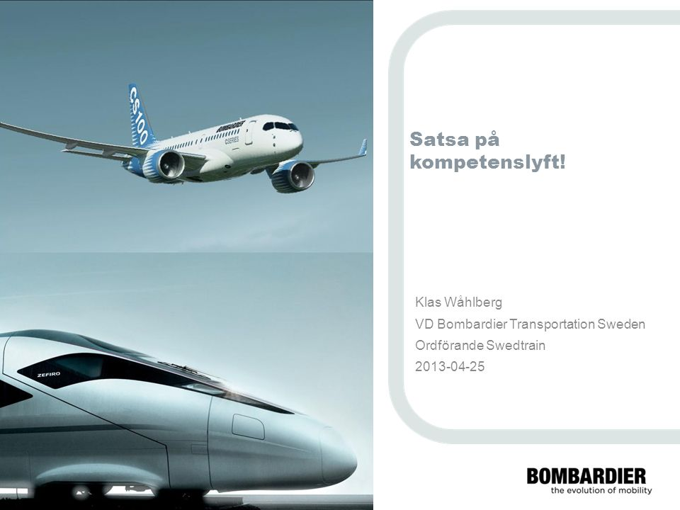 PRIVATE AND CONFIDENTIAL © Bombardier Inc. or its subsidiaries. All rights reserved. Satsa på kompetenslyft! Klas Wåhlberg VD Bombardier Transportatio