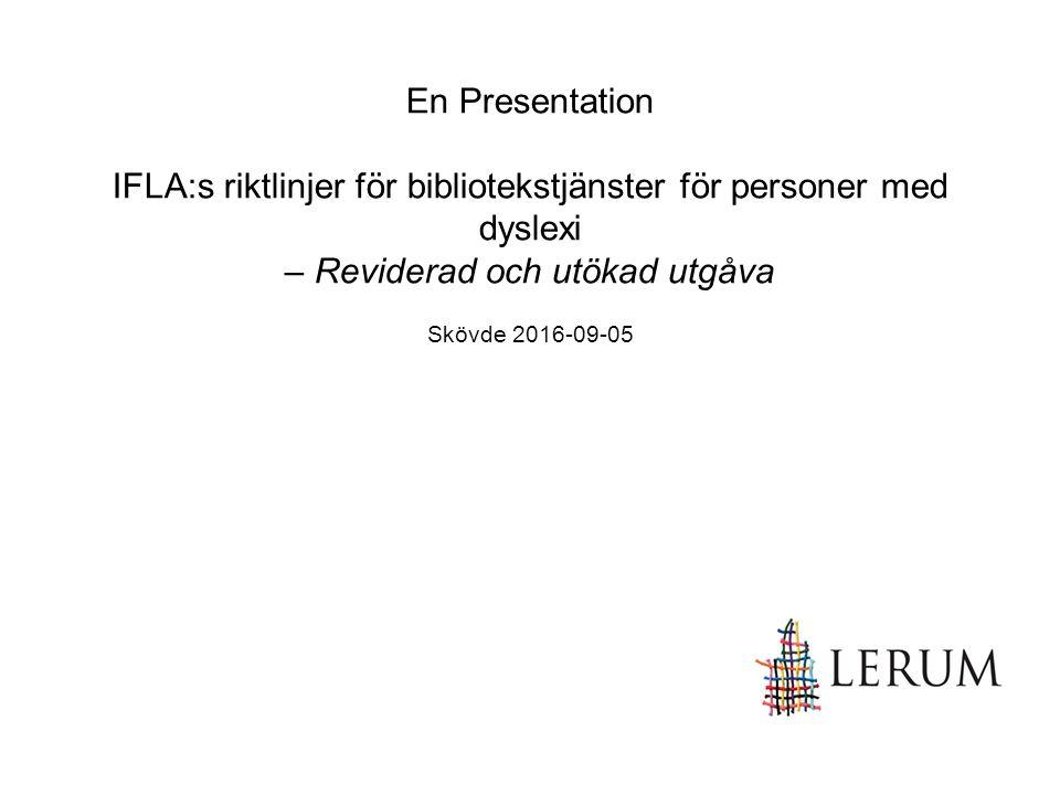 En Presentation IFLA:s riktlinjer för bibliotekstjänster för personer med dyslexi – Reviderad och utökad utgåva Skövde 2016-09-05
