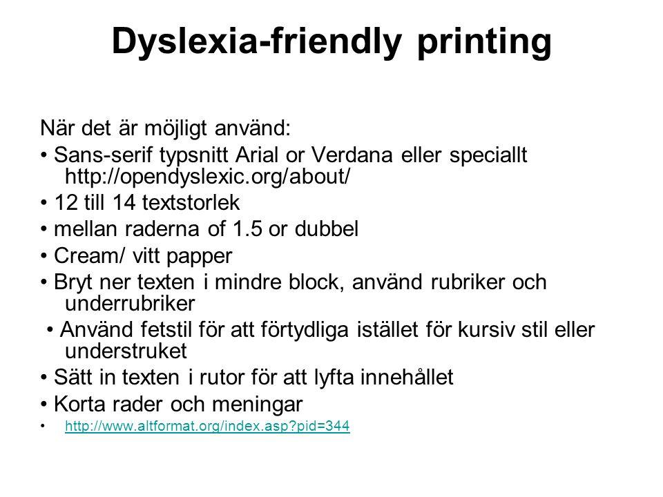 Dyslexia-friendly printing När det är möjligt använd: Sans-serif typsnitt Arial or Verdana eller speciallt http://opendyslexic.org/about/ 12 till 14 textstorlek mellan raderna of 1.5 or dubbel Cream/ vitt papper Bryt ner texten i mindre block, använd rubriker och underrubriker Använd fetstil för att förtydliga istället för kursiv stil eller understruket Sätt in texten i rutor för att lyfta innehållet Korta rader och meningar http://www.altformat.org/index.asp pid=344