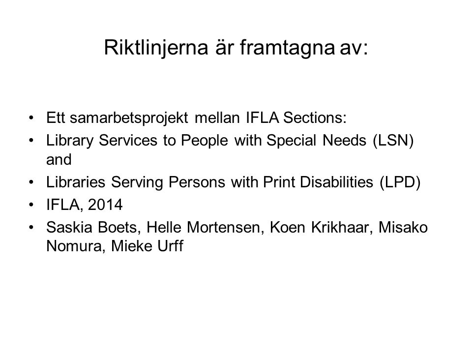 Riktlinjerna är framtagna av: Ett samarbetsprojekt mellan IFLA Sections: Library Services to People with Special Needs (LSN) and Libraries Serving Persons with Print Disabilities (LPD) IFLA, 2014 Saskia Boets, Helle Mortensen, Koen Krikhaar, Misako Nomura, Mieke Urff