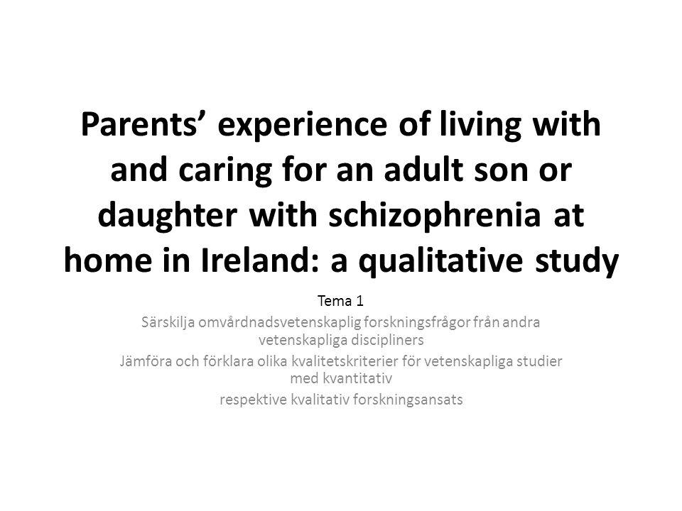 Parents' experience of living with and caring for an adult son or daughter with schizophrenia at home in Ireland: a qualitative study Tema 1 Särskilja omvårdnadsvetenskaplig forskningsfrågor från andra vetenskapliga discipliners Jämföra och förklara olika kvalitetskriterier för vetenskapliga studier med kvantitativ respektive kvalitativ forskningsansats
