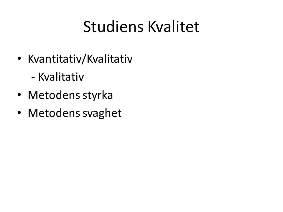 Studiens Kvalitet Kvantitativ/Kvalitativ - Kvalitativ Metodens styrka Metodens svaghet
