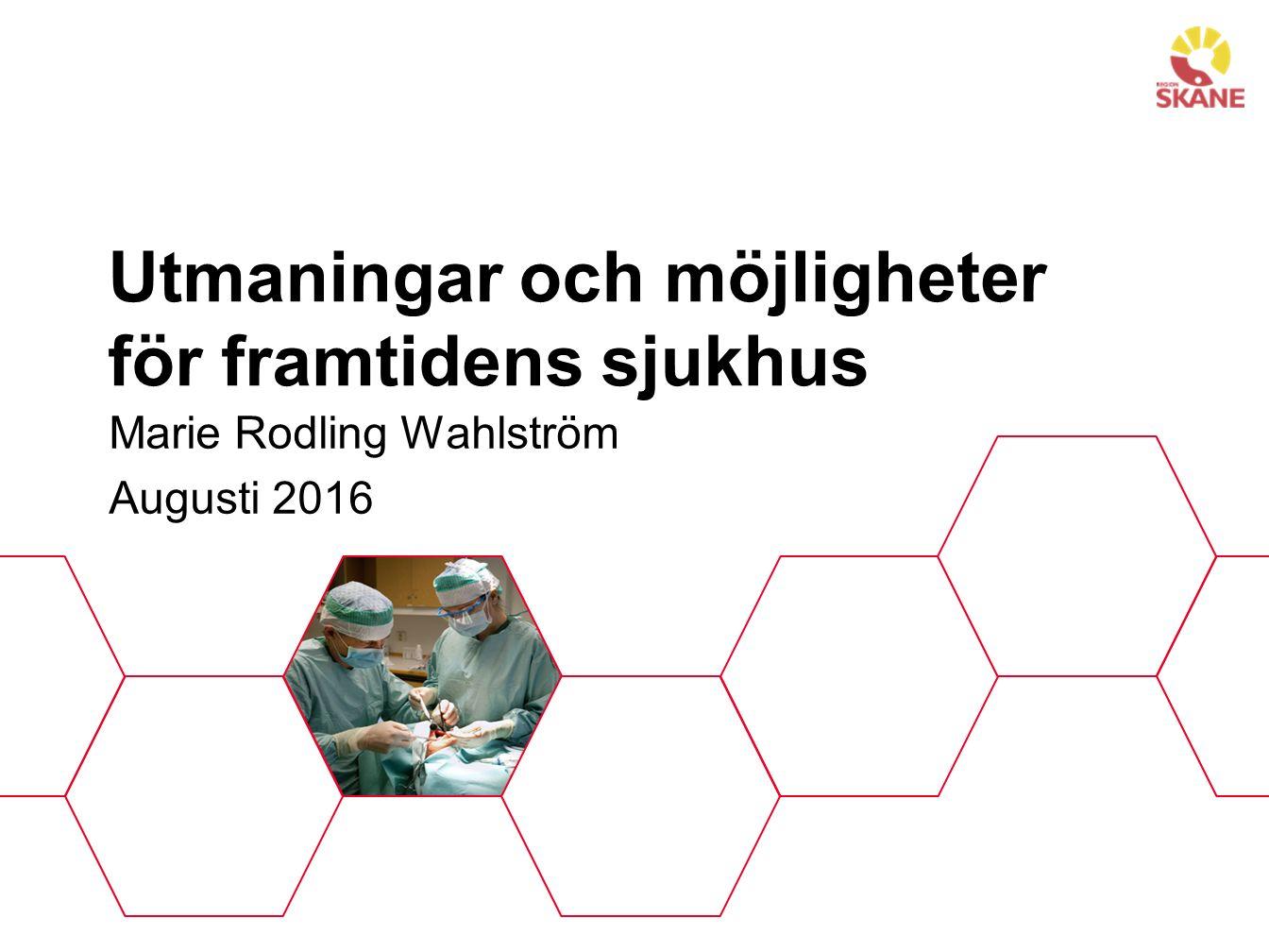 Utmaningar och möjligheter för framtidens sjukhus Marie Rodling Wahlström Augusti 2016