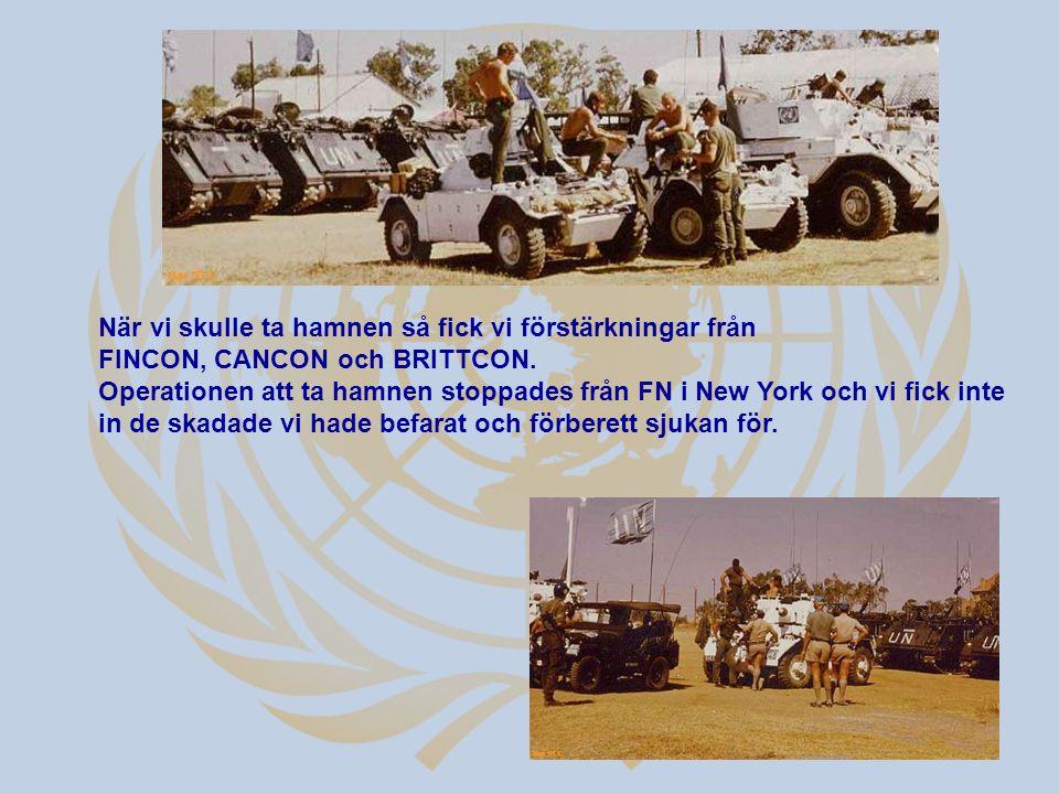 När vi skulle ta hamnen så fick vi förstärkningar från FINCON, CANCON och BRITTCON. Operationen att ta hamnen stoppades från FN i New York och vi fick