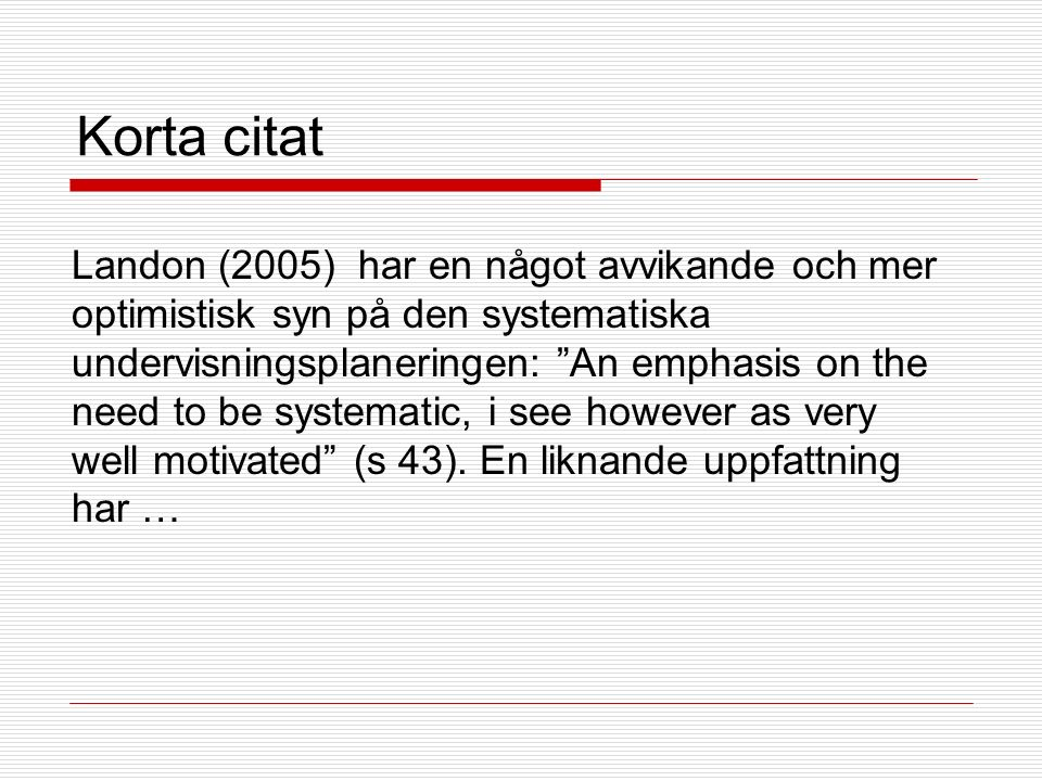 Korta citat Landon (2005) har en något avvikande och mer optimistisk syn på den systematiska undervisningsplaneringen: An emphasis on the need to be systematic, i see however as very well motivated (s 43).