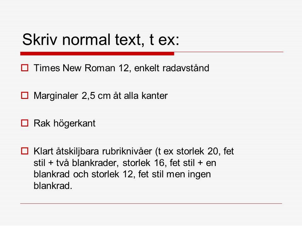 Skriv normal text, t ex:  Times New Roman 12, enkelt radavstånd  Marginaler 2,5 cm åt alla kanter  Rak högerkant  Klart åtskiljbara rubriknivåer (