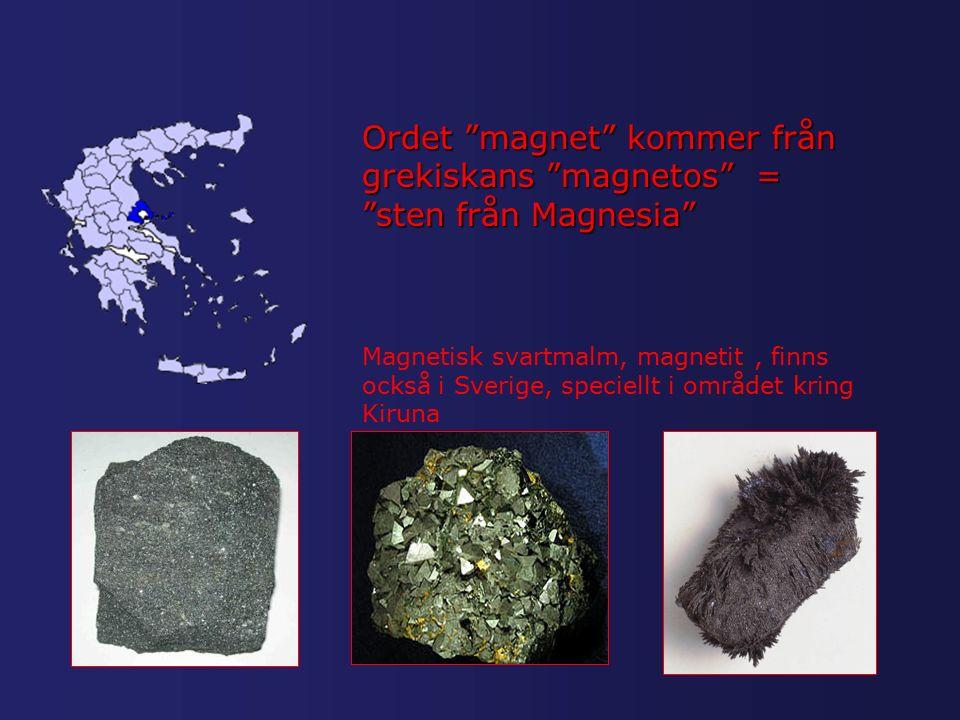 Ordet magnet kommer från grekiskans magnetos = sten från Magnesia Magnetisk svartmalm, magnetit, finns också i Sverige, speciellt i området kring Kiruna