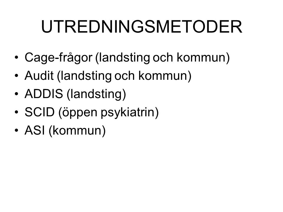 UTREDNINGSMETODER Cage-frågor (landsting och kommun) Audit (landsting och kommun) ADDIS (landsting) SCID (öppen psykiatrin) ASI (kommun)