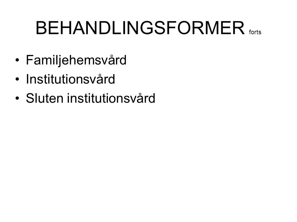 BEHANDLINGSFORMER forts Familjehemsvård Institutionsvård Sluten institutionsvård