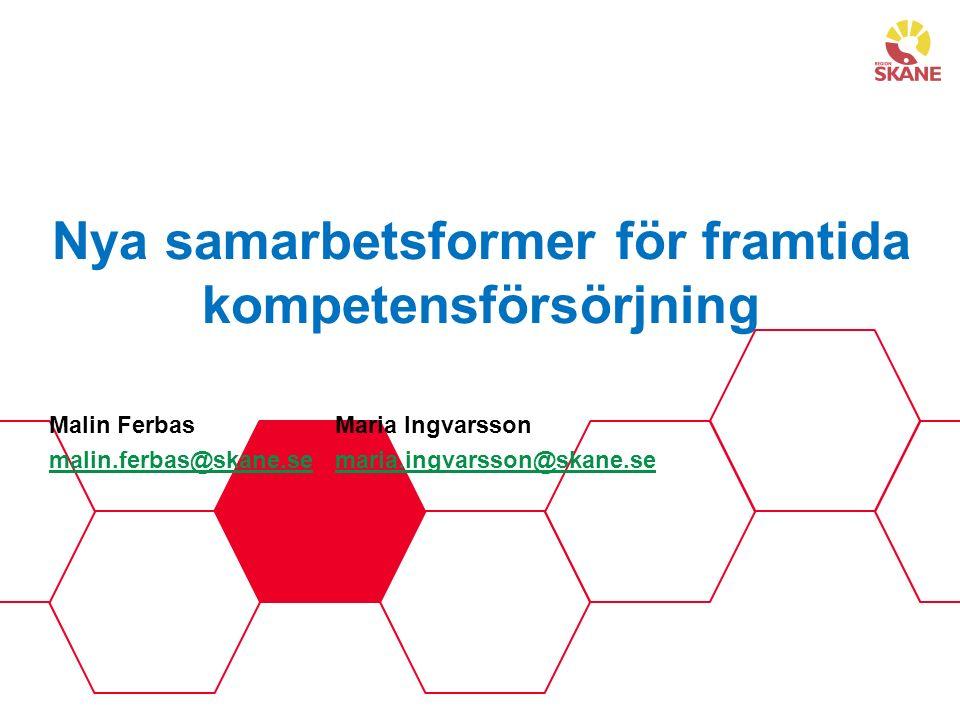 Nya samarbetsformer för framtida kompetensförsörjning Malin FerbasMaria Ingvarsson malin.ferbas@skane.semalin.ferbas@skane.se maria.ingvarsson@skane.semaria.ingvarsson@skane.se