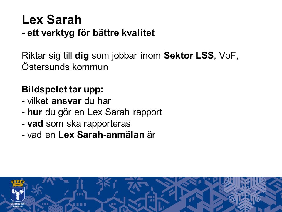 Lex Sarah - ett verktyg för bättre kvalitet Riktar sig till dig som jobbar inom Sektor LSS, VoF, Östersunds kommun Bildspelet tar upp: - vilket ansvar