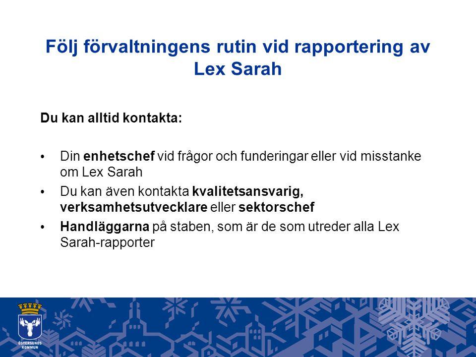 Följ förvaltningens rutin vid rapportering av Lex Sarah Du kan alltid kontakta: Din enhetschef vid frågor och funderingar eller vid misstanke om Lex Sarah Du kan även kontakta kvalitetsansvarig, verksamhetsutvecklare eller sektorschef Handläggarna på staben, som är de som utreder alla Lex Sarah-rapporter