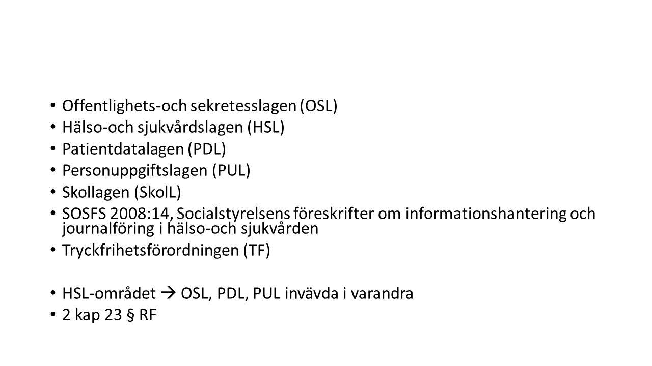 Offentlighets-och sekretesslagen (OSL) Hälso-och sjukvårdslagen (HSL) Patientdatalagen (PDL) Personuppgiftslagen (PUL) Skollagen (SkolL) SOSFS 2008:14, Socialstyrelsens föreskrifter om informationshantering och journalföring i hälso-och sjukvården Tryckfrihetsförordningen (TF) HSL-området  OSL, PDL, PUL invävda i varandra 2 kap 23 § RF