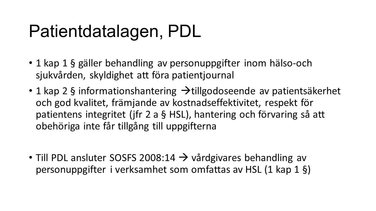 Patientdatalagen, PDL 1 kap 1 § gäller behandling av personuppgifter inom hälso-och sjukvården, skyldighet att föra patientjournal 1 kap 2 § informationshantering  tillgodoseende av patientsäkerhet och god kvalitet, främjande av kostnadseffektivitet, respekt för patientens integritet (jfr 2 a § HSL), hantering och förvaring så att obehöriga inte får tillgång till uppgifterna Till PDL ansluter SOSFS 2008:14  vårdgivares behandling av personuppgifter i verksamhet som omfattas av HSL (1 kap 1 §)