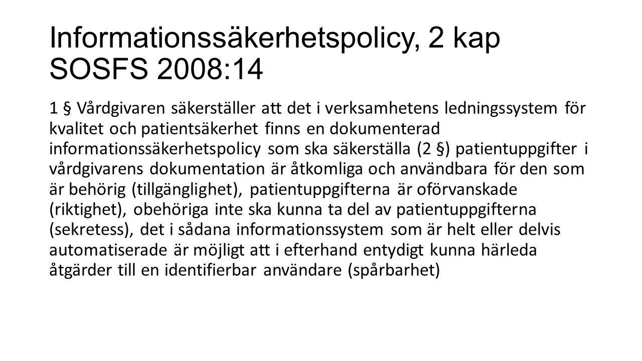 Informationssäkerhetspolicy, 2 kap SOSFS 2008:14 1 § Vårdgivaren säkerställer att det i verksamhetens ledningssystem för kvalitet och patientsäkerhet finns en dokumenterad informationssäkerhetspolicy som ska säkerställa (2 §) patientuppgifter i vårdgivarens dokumentation är åtkomliga och användbara för den som är behörig (tillgänglighet), patientuppgifterna är oförvanskade (riktighet), obehöriga inte ska kunna ta del av patientuppgifterna (sekretess), det i sådana informationssystem som är helt eller delvis automatiserade är möjligt att i efterhand entydigt kunna härleda åtgärder till en identifierbar användare (spårbarhet)