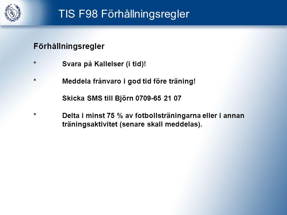 TIS F98 Förhållningsregler Förhållningsregler *Svara på Kallelser (i tid)! *Meddela frånvaro i god tid före träning! Skicka SMS till Björn 0709-65 21