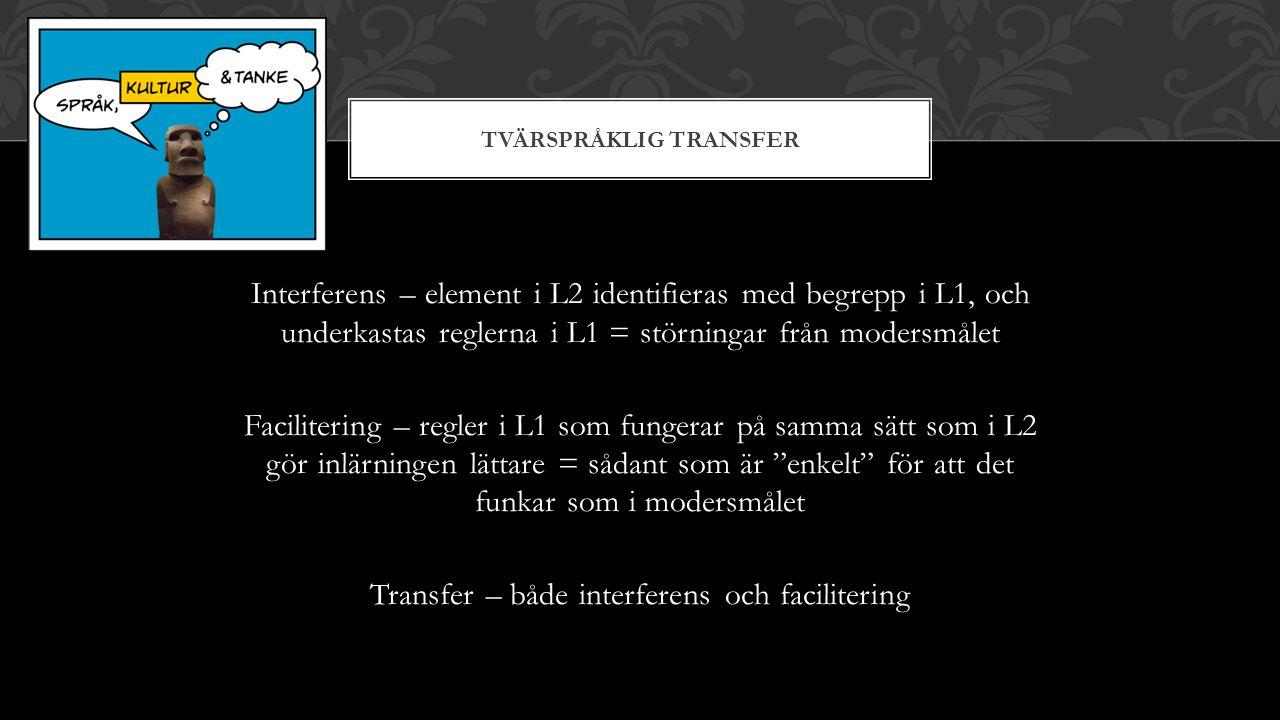 TVÄRSPRÅKLIG TRANSFER Interferens – element i L2 identifieras med begrepp i L1, och underkastas reglerna i L1 = störningar från modersmålet Facilitering – regler i L1 som fungerar på samma sätt som i L2 gör inlärningen lättare = sådant som är enkelt för att det funkar som i modersmålet Transfer – både interferens och facilitering