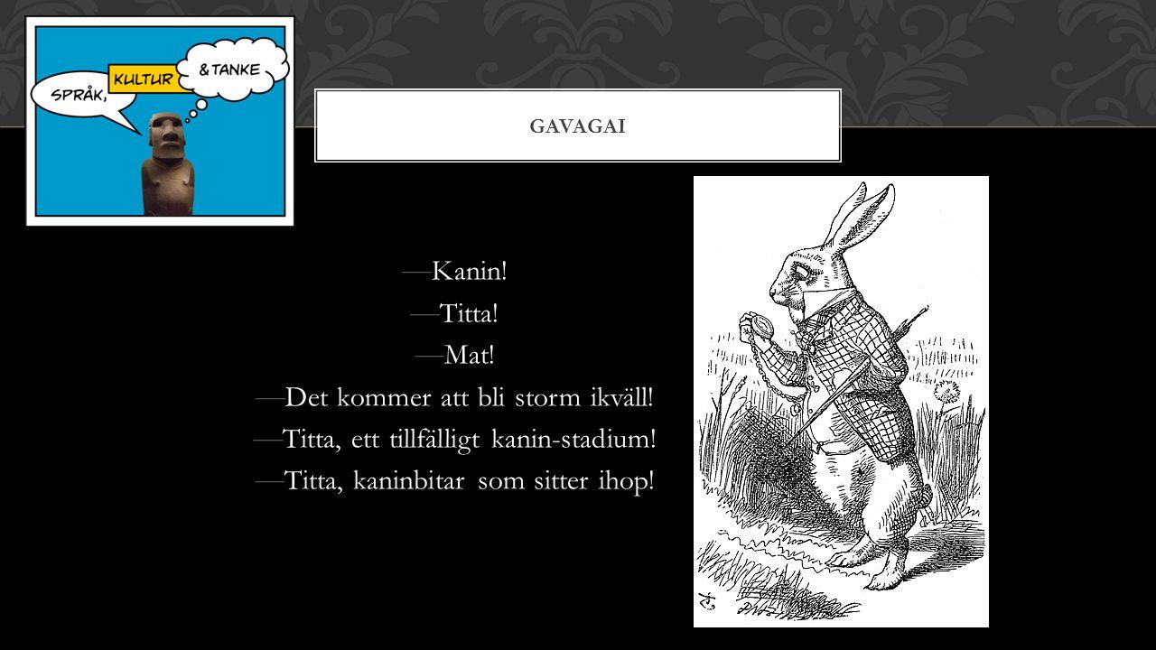 GAVAGAI — Kanin. — Titta. — Mat. — Det kommer att bli storm ikväll.