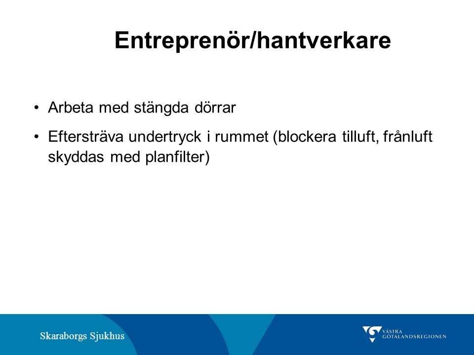 Skaraborgs Sjukhus Entreprenör/hantverkare Arbeta med stängda dörrar Eftersträva undertryck i rummet (blockera tilluft, frånluft skyddas med planfilter)