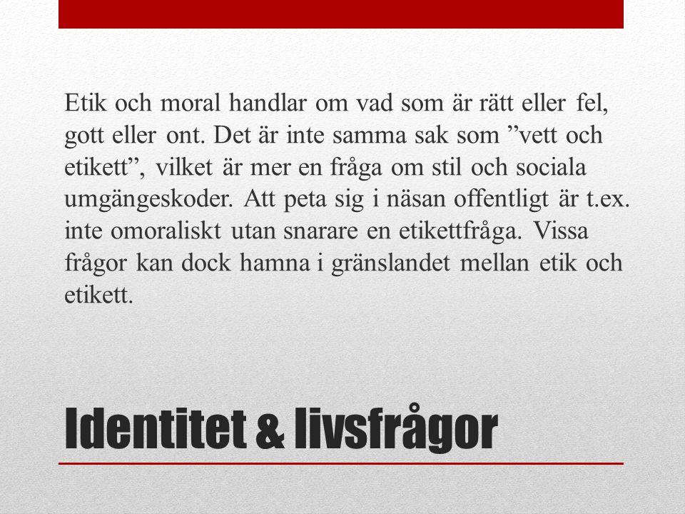 Identitet & livsfrågor Etik och moral handlar om vad som är rätt eller fel, gott eller ont.