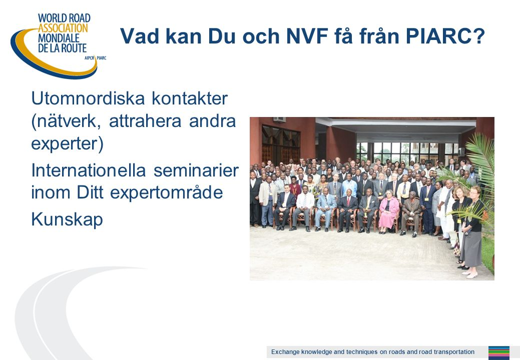 Exchange knowledge and techniques on roads and road transportation Vad kan Du och NVF få från PIARC? Utomnordiska kontakter (nätverk, attrahera andra