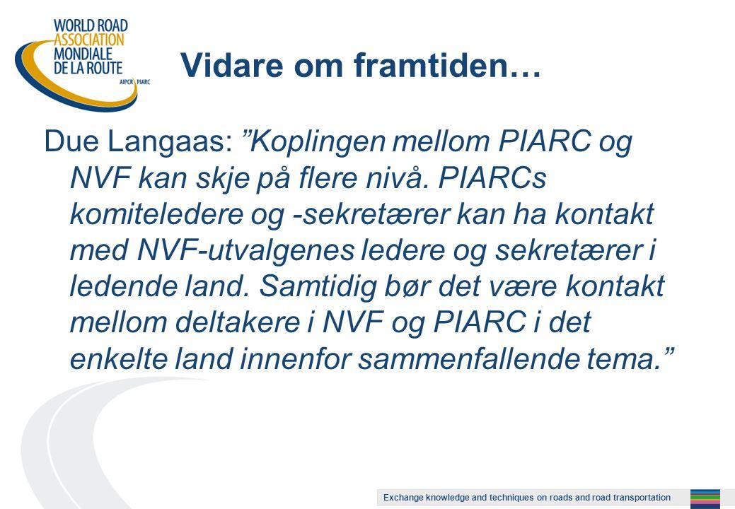 Exchange knowledge and techniques on roads and road transportation Vidare om framtiden… Due Langaas: Koplingen mellom PIARC og NVF kan skje på flere nivå.