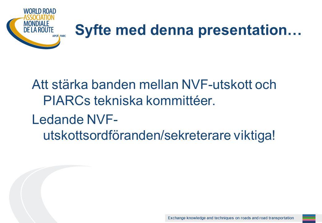 Exchange knowledge and techniques on roads and road transportation Syfte med denna presentation… Att stärka banden mellan NVF-utskott och PIARCs tekniska kommittéer.