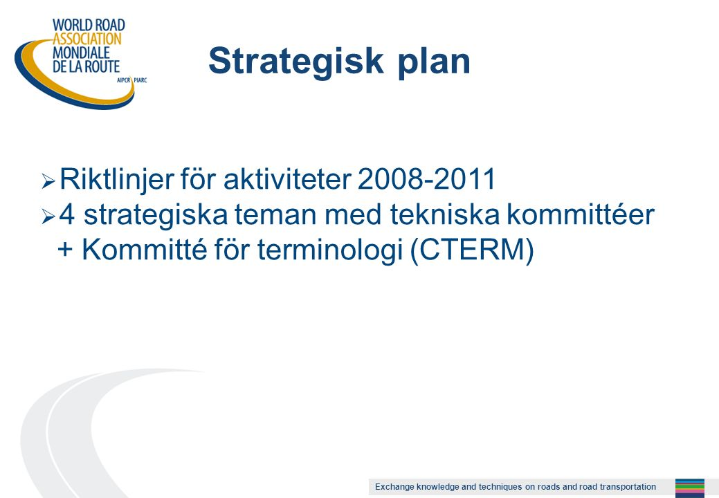 Exchange knowledge and techniques on roads and road transportation Strategisk plan  Riktlinjer för aktiviteter 2008-2011  4 strategiska teman med te