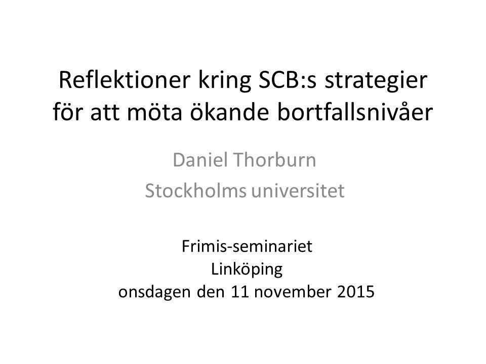 Reflektioner kring SCB:s strategier för att möta ökande bortfallsnivåer Daniel Thorburn Stockholms universitet Frimis-seminariet Linköping onsdagen den 11 november 2015