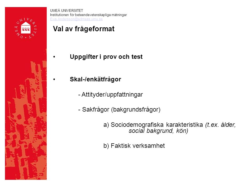 UMEÅ UNIVERSITET Institutionen för beteendevetenskapliga mätningar Ewa.Andersson@edmeas.umu.se Val av frågeformat Uppgifter i prov och test Skal-/enkätfrågor - Attityder/uppfattningar - Sakfrågor (bakgrundsfrågor) a) Sociodemografiska karakteristika (t.ex.