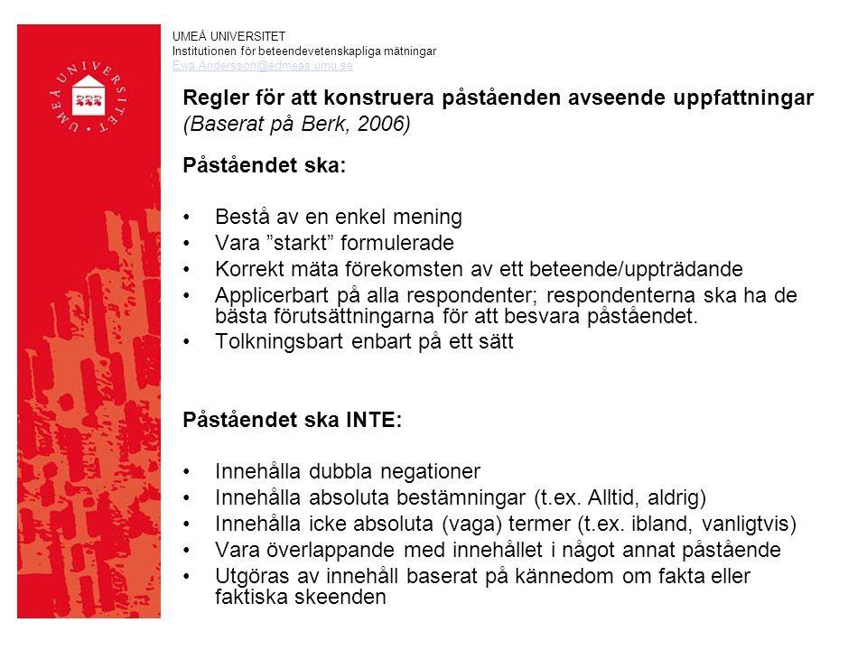 UMEÅ UNIVERSITET Institutionen för beteendevetenskapliga mätningar Ewa.Andersson@edmeas.umu.se Regler för att konstruera påståenden avseende uppfattningar (Baserat på Berk, 2006) Påståendet ska: Bestå av en enkel mening Vara starkt formulerade Korrekt mäta förekomsten av ett beteende/uppträdande Applicerbart på alla respondenter; respondenterna ska ha de bästa förutsättningarna för att besvara påståendet.