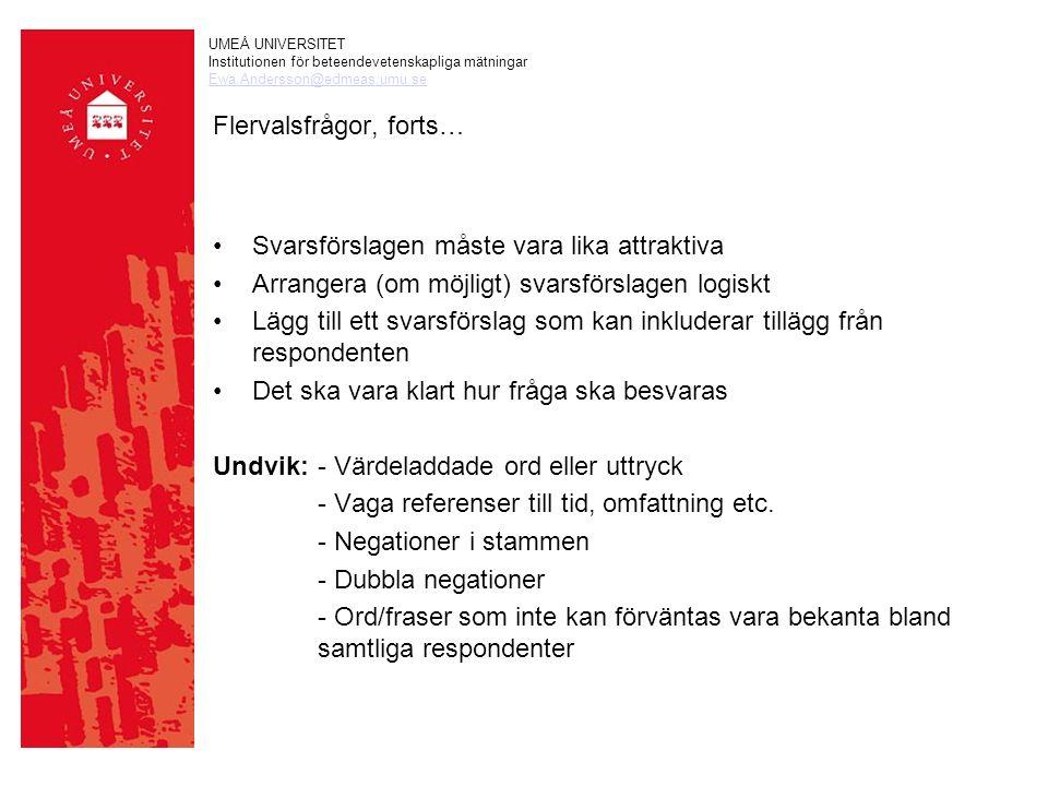 UMEÅ UNIVERSITET Institutionen för beteendevetenskapliga mätningar Ewa.Andersson@edmeas.umu.se Flervalsfrågor, forts… Svarsförslagen måste vara lika attraktiva Arrangera (om möjligt) svarsförslagen logiskt Lägg till ett svarsförslag som kan inkluderar tillägg från respondenten Det ska vara klart hur fråga ska besvaras Undvik:- Värdeladdade ord eller uttryck - Vaga referenser till tid, omfattning etc.