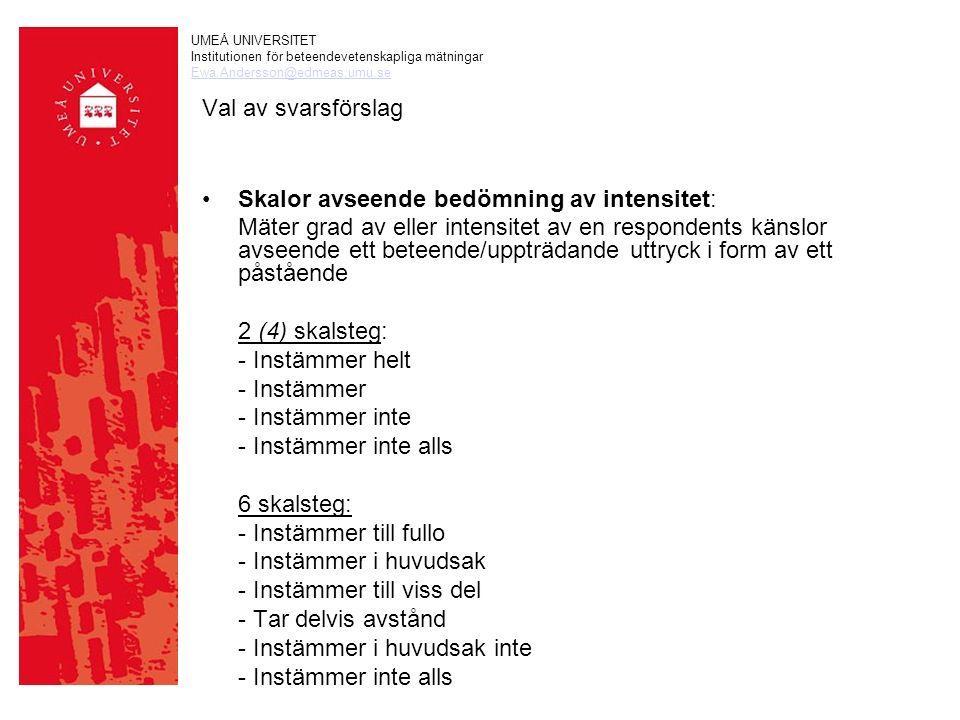 UMEÅ UNIVERSITET Institutionen för beteendevetenskapliga mätningar Ewa.Andersson@edmeas.umu.se Val av svarsförslag Skalor avseende bedömning av intensitet: Mäter grad av eller intensitet av en respondents känslor avseende ett beteende/uppträdande uttryck i form av ett påstående 2 (4) skalsteg: - Instämmer helt - Instämmer - Instämmer inte - Instämmer inte alls 6 skalsteg: - Instämmer till fullo - Instämmer i huvudsak - Instämmer till viss del - Tar delvis avstånd - Instämmer i huvudsak inte - Instämmer inte alls