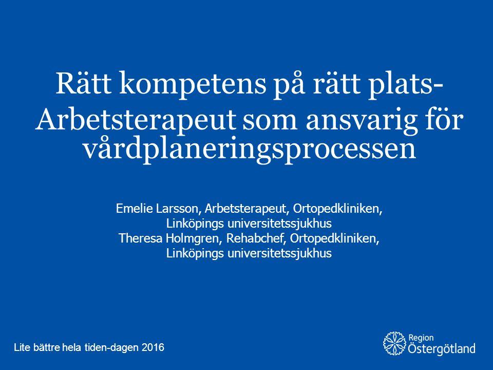 Region Östergötland Rätt kompetens på rätt plats- Arbetsterapeut som ansvarig för vårdplaneringsprocessen Emelie Larsson, Arbetsterapeut, Ortopedklini