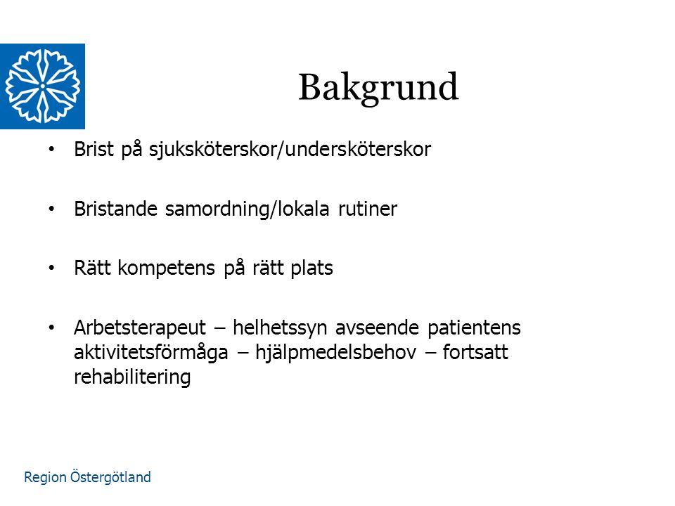 Region Östergötland Brist på sjuksköterskor/undersköterskor Bristande samordning/lokala rutiner Rätt kompetens på rätt plats Arbetsterapeut – helhetssyn avseende patientens aktivitetsförmåga – hjälpmedelsbehov – fortsatt rehabilitering Bakgrund