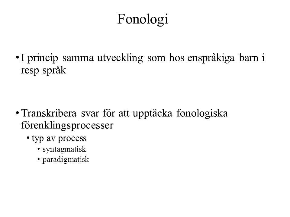 Fonologi I princip samma utveckling som hos enspråkiga barn i resp språk Transkribera svar för att upptäcka fonologiska förenklingsprocesser typ av process syntagmatisk paradigmatisk