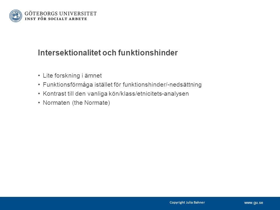 www.gu.se Intersektionalitet och funktionshinder Lite forskning i ämnet Funktionsförmåga istället för funktionshinder/-nedsättning Kontrast till den vanliga kön/klass/etnicitets-analysen Normaten (the Normate) Copyright Julia Bahner