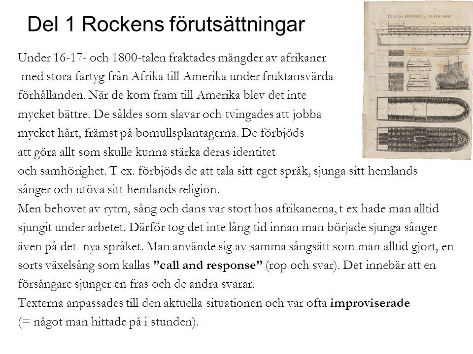 Del 1 Rockens förutsättningar Under 16-17- och 1800-talen fraktades mängder av afrikaner med stora fartyg från Afrika till Amerika under fruktansvärda förhållanden.