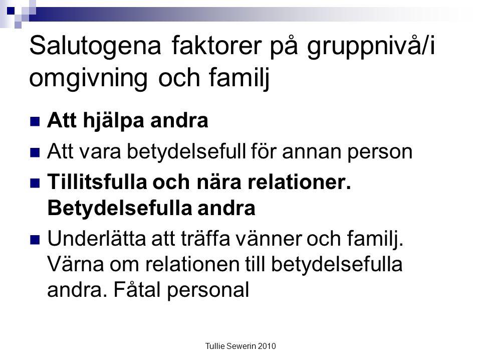 Tullie Sewerin 2010 Salutogena faktorer på gruppnivå/i omgivning och familj Att hjälpa andra Att vara betydelsefull för annan person Tillitsfulla och nära relationer.