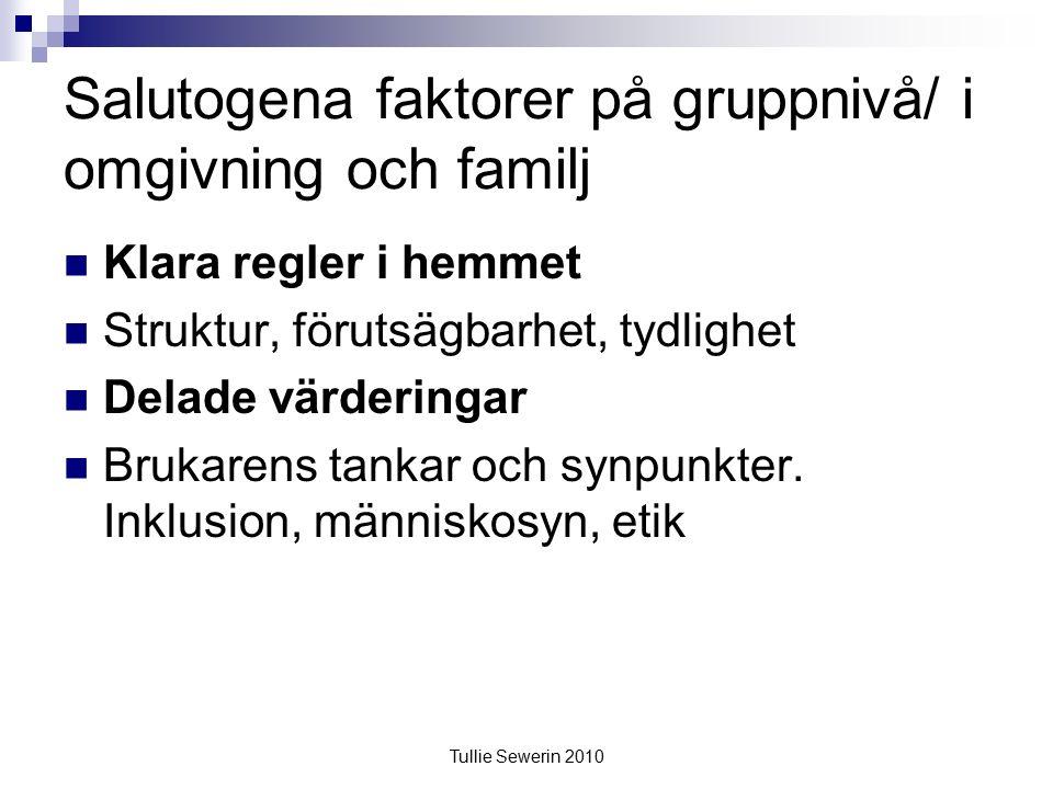 Tullie Sewerin 2010 Salutogena faktorer på gruppnivå/ i omgivning och familj Klara regler i hemmet Struktur, förutsägbarhet, tydlighet Delade värderingar Brukarens tankar och synpunkter.