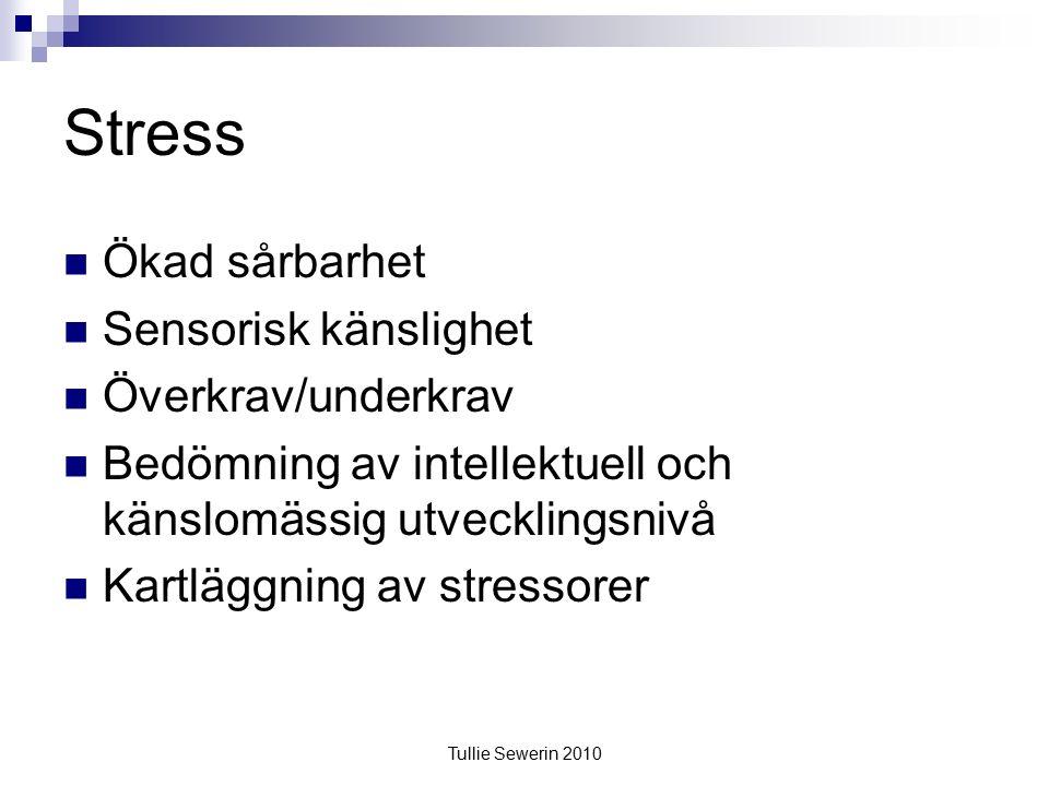 Tullie Sewerin 2010 Stress Ökad sårbarhet Sensorisk känslighet Överkrav/underkrav Bedömning av intellektuell och känslomässig utvecklingsnivå Kartläggning av stressorer