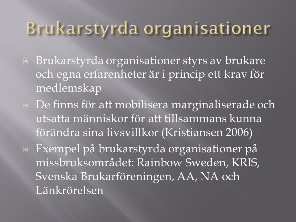  Brukarstyrda organisationer styrs av brukare och egna erfarenheter är i princip ett krav för medlemskap  De finns för att mobilisera marginaliserade och utsatta människor för att tillsammans kunna förändra sina livsvillkor (Kristiansen 2006)  Exempel på brukarstyrda organisationer på missbruksområdet: Rainbow Sweden, KRIS, Svenska Brukarföreningen, AA, NA och Länkrörelsen