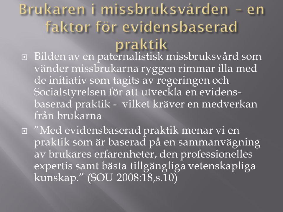  Bilden av en paternalistisk missbruksvård som vänder missbrukarna ryggen rimmar illa med de initiativ som tagits av regeringen och Socialstyrelsen för att utveckla en evidens- baserad praktik - vilket kräver en medverkan från brukarna  Med evidensbaserad praktik menar vi en praktik som är baserad på en sammanvägning av brukares erfarenheter, den professionelles expertis samt bästa tillgängliga vetenskapliga kunskap. (SOU 2008:18,s.10)