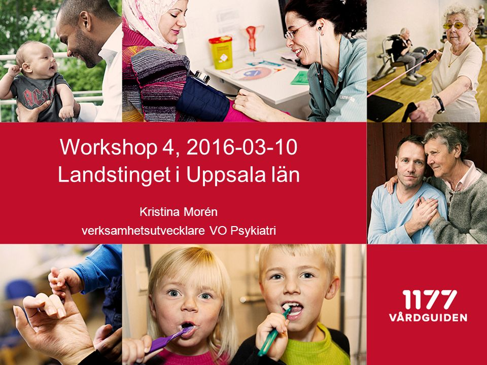 Workshop 4, 2016-03-10 Landstinget i Uppsala län Kristina Morén verksamhetsutvecklare VO Psykiatri