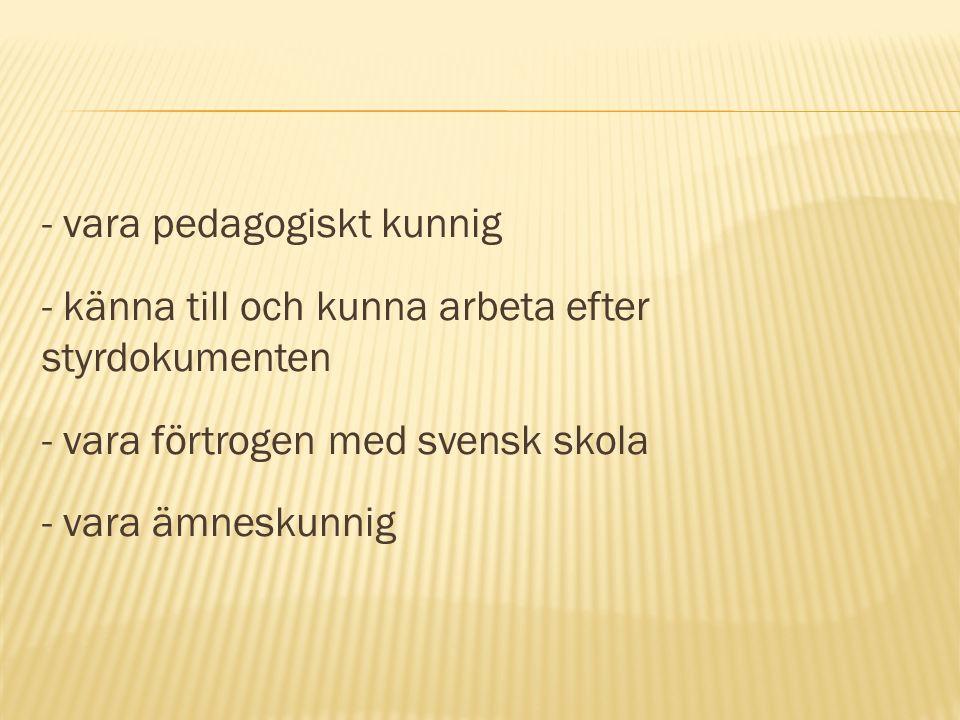 - vara pedagogiskt kunnig - känna till och kunna arbeta efter styrdokumenten - vara förtrogen med svensk skola - vara ämneskunnig